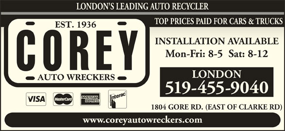 Corey Auto Wreckers (519-455-9040) - Display Ad - TOP PRICES PAID FOR CARS & TRUCKS INSTALLATION AVAILABLEINSTALLATION AVAILABLE Mon-Fri: 8-5  Sat: 8-12Mon-Fri: 8-5  Sat: 8-12 LONDON 519-455-9040 1804 GORE RD. (EAST OF CLARKE RD)1804 GORE RD. (EAST OF CLARKE RD) www.coreyautowreckers.com LONDON'S LEADING AUTO RECYCLER
