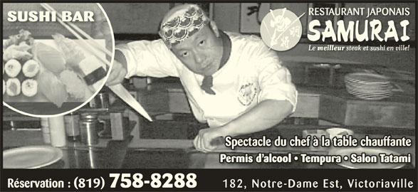Restaurant Japonais Samurai Plus (819-758-8288) - Annonce illustrée======= - RESTAURANT JAPONAISRESTAURANT JAPONAIS SUSHI BARSUSHI BAR Le meilleur steak et sushi en ville!meilleur steak et sushi en ville! Spectacle du chef à la table chauffanteSpectacle du chef à la table chauffante Permis d alcool   Tempura   Salon TatamiPermis d alcool   Tempura   Salon Tatami Réservation : (819) 758-8288 182, Notre-Dame Est, Victoriaville