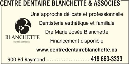 Centre Dentaire Blanchette & Associés (418-663-3333) - Annonce illustrée======= - 418 663-3333 900 Bd Raymond ------------------ CENTRE DENTAIRE BLANCHETTE & ASSOCIES Une approche délicate et professionnelle Dentisterie esthétique et familialeDent Dre Marie Josée Blanchette Financement disponible www.centredentaireblanchette.ca