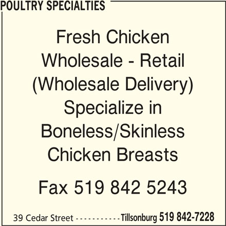 Poultry Specialties (519-842-7228) - Display Ad - POULTRY SPECIALTIES Fresh Chicken Wholesale - Retail (Wholesale Delivery) Specialize in Boneless/Skinless Chicken Breasts Fax 519 842 5243 Tillsonburg 519 842-7228 39 Cedar Street -----------