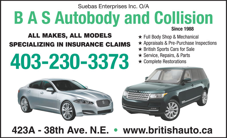 British Auto Specialists (403-230-3373) - Display Ad - Suebas Enterprises Inc. O/A B A S Autobody and Collision Since 1988 Service, Repairs, & Parts Complete RestorationsComplete Restorations 403-230-3373 423A - 38th Ave. N.E.     www.britishauto.ca British Sports Cars for Sale ALL MAKES, ALL MODELS Full Body Shop & Mechanical Appraisals & Pre-Purchase Inspections SPECIALIZING IN INSURANCE CLAIMS