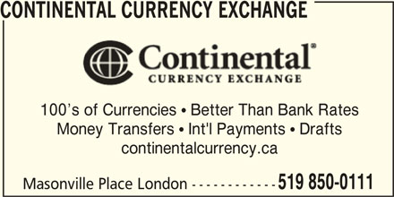 Continental Currency Exchange (519-850-0111) - Display Ad - CONTINENTAL CURRENCY EXCHANGE 100 s of Currencies  Better Than Bank Rates Money Transfers  Int'l Payments  Drafts continentalcurrency.ca 519 850-0111 Masonville Place London ------------ CONTINENTAL CURRENCY EXCHANGE 100 s of Currencies  Better Than Bank Rates Money Transfers  Int'l Payments  Drafts continentalcurrency.ca 519 850-0111 Masonville Place London ------------