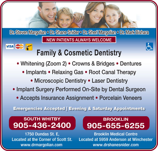 Dr Steve Margolian (905-436-2400) - Display Ad - 905-436-2400 Dr. Steven Margolian   Dr. Shane Snider   Dr. Sheri Margolian   Dr. Mark Bishara NEW PATIENTS ALWAYS WELCOME Family & Cosmetic Dentistry Whitening (Zoom 2)   Crowns & Bridges   Dentures Implants   Relaxing Gas   Root Canal Therapy Microscopic Dentistry   Laser Dentistry Implant Surgery Performed On-Site by Dental Surgeon Accepts Insurance Assignment   Porcelain Veneers Emergencies Accepted Evening & Saturday Appointments SOUTH WHITBY BROOKLIN 905-655-6255 1750 Dundas St. E, Brooklin Medical Centre Located at the Corner of Scott St. Located at 5959 Anderson at Winchester www.drshanesnider.com www.drmargolian.com