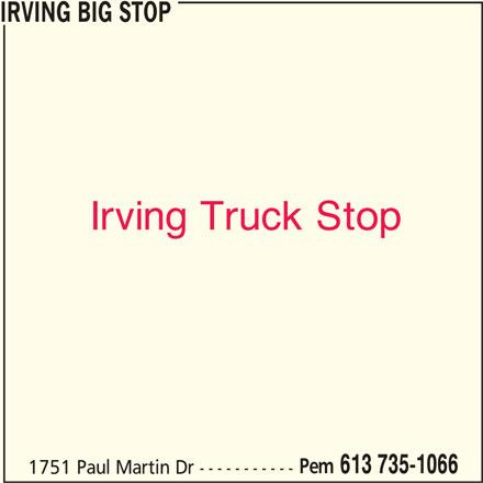 Irving (613-735-1066) - Display Ad - IRVING BIG STOP Irving Truck Stop Pem 613 735-1066 1751 Paul Martin Dr -----------