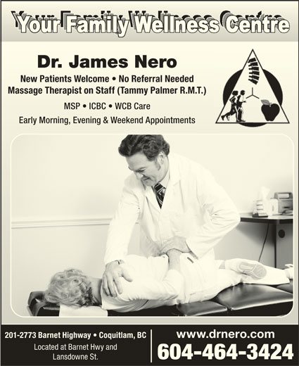 Dr James  Nero (604-464-3424) - Display Ad - Dr. James NeroDr. James Nero New Patients Welcome   No Referral NeededNew Patients Welcome   No Referral Needed Massage Therapist on Staff (Tammy Palmer R.M.T.)Massage Therapist on Staff (Tammy Palmer R.M.T.) MSP   ICBC   WCB CareMSP   ICBC   WCB Care Early Morning, Evening & Weekend AppointmentsEarly Morning, Evening & Weekend Appointments 201-2773 Barnet Highway   Coquitlam, BC www.drnero.com Located at Barnet Hwy and 604-464-3424 Lansdowne St.