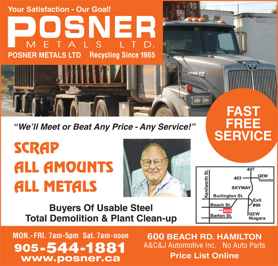 Posner Metals Ltd (905-544-1881) - Display Ad - Your Satisfaction - Our Goal! Recycling Since 1965 POSNER METALS LTD FAST FREE We ll Meet or Beat Any Price - Any Service! SERVICE SCRAP ALL AMOUNTS ALL METALS Buyers Of Usable Steel Total Demolition & Plant Clean-up MON.-FRI. 7am-5pm  Sat. 7am-noon 600 BEACH RD. HAMILTON A&C&J Automotive Inc.   No Auto Parts 905 -544-1881 Price List Online www.posner.ca