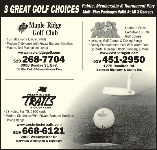 East Park (519-451-2950) - Display Ad - Modern Clubhouse With Private Banquet FacilitiesPrivate Banquet Facilities Driving Range www.westminstertrails.cominstertrails.com 519 668-6121-6121 2465 Westminster Dr.minster Dr. Between Wellington & Highburyington & Highbury Public, Membership & Tournament Play 3 GREAT GOLF CHOICES Multi-Play Packages Valid At All 3 Courses London s Finest Executive 18 Hole Golf Course 18 Holes, Par 71, 6076 yards Lessons, Golf Camps &Driving Range Modern Clubhouse With Private Banquet Facilities Family Entertainment Park With Water Park, Mature, Well Maintained Layout Go Karts, Mini-Golf, Rock Climbing & More www.mapleridgegolf.com www.eastparkgolf.com 519 268-7704-770 519 451-2950519 451-2950 3950 Dundas St. Eastas St. East 1275 Hamilton Rd.1275 Hamilton Rd. 1½ Miles East of Veterans Memorial Pkwyerans Memorial Pkwy Between Highbury & Clarke Rd.ween Highbury & Clarke Rd. WESTMINSTERMINSTER GOLF CLUBGOLF CLUB 18 Holes, Par 70, 6160 yards yards