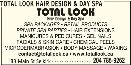 Total Look Hair Design & Day Spa (204-785-9262) - Display Ad - RETAIL PRODUCTS PRIVATE SPA PARTIES HAIR EXTENSIONS MANICURES & PEDICURES   GEL NAILS FACIALS & SKIN CARE   CHEMICAL PEELS MICRODERMABRASION   BODY MASSAGE   WAXING www.totallook.ca ---------------- 204 785-9262 183 Main St Selkirk TOTAL LOOK HAIR DESIGN & DAY SPA TOTAL LOOK HAIR DESIGN & DAY SPA SPA PACKAGES