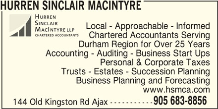 Hurren Sinclair MacIntyre CPA's LLP (905-683-8856) - Display Ad - Local - Approachable - Informed Chartered Accountants Serving Durham Region for Over 25 Years Accounting - Auditing - Business Start Ups Personal & Corporate Taxes Trusts - Estates - Succession Planning Business Planning and Forecasting www.hsmca.com 905 683-8856 144 Old Kingston Rd Ajax ----------- HURREN SINCLAIR MACINTYRE