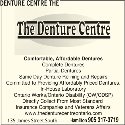 The Denture Centre (905-317-3719) - Display Ad - DENTURE CENTRE THE Comfortable, Affordable Dentures Complete Dentures Partial Dentures Same Day Denture Relining and Repairs Committed to Providing Affordably Priced Dentures. In-House Laboratory Ontario Works/Ontario Disability (OW/ODSP) Directly Collect From Most Standard Insurance Companies and Veterans Affairs www.thedenturecentreontario.com Hamilton 905 317-3719 135 James Street South -----