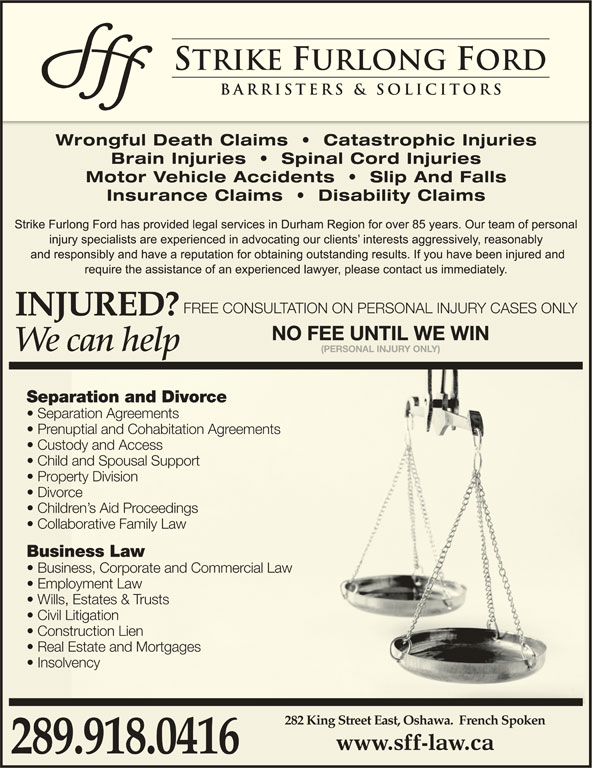 Strike Furlong Ford (905-448-4800) - Display Ad - Civil LitigationLitigation Construction Lientruction Lien Real Estate and Mortgages Estate and Mortgages Insolvencylvency 282 King Street East, Oshawa.  French Spoken 289.918.0416 FREE CONSULTATION ON PERSONAL INJURY CASES ONLY NO FEE UNTIL WE WIN (PERSONAL INJURY ONLY) Separation and Divorceration and Divorce Separation Agreementsration Agreements Prenuptial and Cohabitation Agreementsuptial and Cohabitation Agreements Custody and Accessody and Access Child and Spousal Supportand Spousal Support Property Divisionerty Division Divorcerce Children s Aid Proceedingsdren s Aid Proceedings Collaborative Family Lawaborative Family Law Business Lawness Law Business, Corporate and Commercial Lawness, Corporate and Commercial Law Employment Lawoyment Law Wills, Estates & Trusts Estates & Trusts Civil LitigationLitigation Construction Lientruction Lien Real Estate and Mortgages Estate and Mortgages Insolvencylvency 282 King Street East, Oshawa.  French Spoken 289.918.0416 FREE CONSULTATION ON PERSONAL INJURY CASES ONLY NO FEE UNTIL WE WIN (PERSONAL INJURY ONLY) Separation and Divorceration and Divorce Separation Agreementsration Agreements Prenuptial and Cohabitation Agreementsuptial and Cohabitation Agreements Custody and Accessody and Access Child and Spousal Supportand Spousal Support Property Divisionerty Division Divorcerce Children s Aid Proceedingsdren s Aid Proceedings Collaborative Family Lawaborative Family Law Business Lawness Law Business, Corporate and Commercial Lawness, Corporate and Commercial Law Employment Lawoyment Law Wills, Estates & Trusts Estates & Trusts