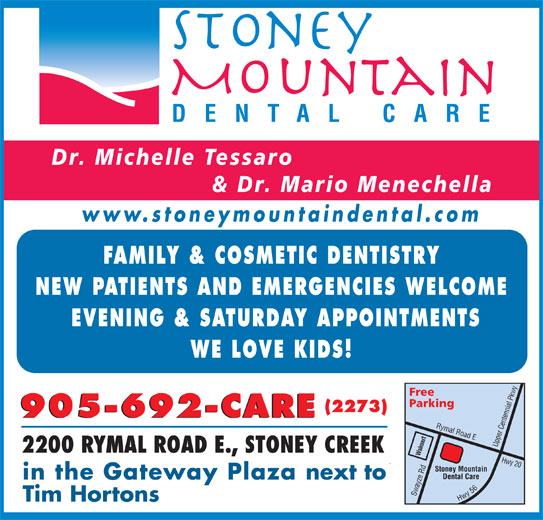 Stoney Mountain Dental Care (905-692-2273) - Display Ad - DENTAL CARE Dr. Michelle Tessaro & Dr. Mario Menechella www.stoneymountaindental.com FAMILY & COSMETIC DENTISTRY NEW PATIENTS AND EMERGENCIES WELCOME EVENING & SATURDAY APPOINTMENTS WE LOVE KIDS! Free Parking (2273) 905-692-CARE Rymal Road E Upper Centennial Pkwy Hwy 20 Swayze 2200 RYMAL ROAD E., STONEY CREEK Walmart Stoney Mountain Rd Dental Care in the Gateway Plaza next to Hwy 56 Tim Hortons