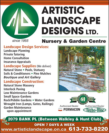 Artistic Landscape Designs Limited (613-733-8220) - Display Ad - Nursery & Garden Centre since 1955 Landscape Design Services: Landscape Planning Private Tutoring Home Consultation Insurance Appraisals Landscape Supplies (We deliver) Natural Stone   Pools, Statuary Soils & Conditioners   Pine Mulches Boutique and Art Gallery Landscape Construction: Natural Stone Masonry Interlock Paving Low Maintenance Gardens Small Space Gardens 20161955 Rock/Pebble Gardens   Water Gardens 61 Wrought Iron (Lamps, Gates, Railings) Authorized DealerAuthorized Dealer Garden Maintenance upon appointment 2079 BANK PL (Between Walkley & Hunt Club)20 b) OPEN 7 DAYS A WEEK www.artisticlandscape.on.ca 613-733-822061