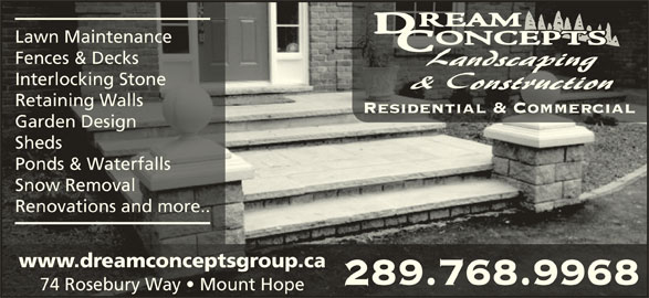 Dream Concepts Landscaping & Construction (905-961-7383) - Display Ad - Lawn MaintenanceLawn Maintenance Fences & DecksFences & Decks Interlocking StoneInterlocking Stone Retaining WallsRetaining Walls Residential & CommercialResidential & Commercial Garden DesignGarden Design ShedsSheds Ponds & WaterfallsPonds & Waterfalls Snow RemovalSnow Removal Renovations and more..Renovations and more.. www.dreamconceptsgroup.cawww.dreamconceptsgroup.ca 289.768.9968289.768.9968 74 Rosebury Way   Mount Hope74 Rosebury Way   Mount Hope