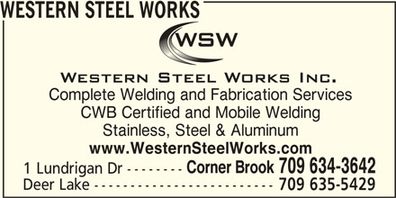 Western Steel Works (709-634-3642) - Display Ad - WESTERN STEEL WORKS Complete Welding and Fabrication Services CWB Certified and Mobile Welding Stainless, Steel & Aluminum www.WesternSteelWorks.com Corner Brook 709 634-3642 1 Lundrigan Dr -------- Deer Lake ------------------------- 709 635-5429