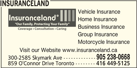 Insuranceland (905-238-0668) - Display Ad - INSURANCELAND Vehicle Insurance Home Insurance Business Insurance Group Insurance Motorcycle Insurance 905 238-0668 300-2585 Skymark Ave ------------- 859 O'Connor Drive Toronto -------- 416 449-5125 Visit our Website www.insuranceland.ca