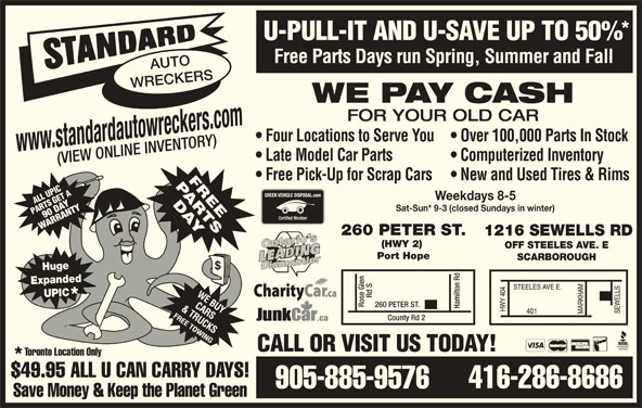 Standard Auto Wreckers (416-286-8686) - Display Ad - U-PULL-IT AND U-SAVE UP TO 50% Free Parts Days run Spring, Summer and Fall AUTO WRECKERS WE PAY CASH FOR YOUR OLD CAR Four Locations to Serve You  Over 100,000 Parts In Stock www.standardautowreckers.com Late Model Car Parts Computerized Inventory (VIEW ONLINE INVENTORY) Free Pick-Up for Scrap Cars  New and Used Tires & Rims ATPICA ET LL US GET LUPI OFF STEELES AVE. E Port Hope SCARBOROUGH Huge Expanded UPIC TER ST. Hamilton Rd County Rd 2 CALL OR VISIT US TODAY! Toronto Location Only $49.95 ALL U CAN CARRY DAYS! 416-286-8686 905-885-9576 Save Money & Keep the Planet Green Rd S260 PE Rose Glen SG 90 DAYTYRTY PAR RT Sat-Sun* 9-3 (closed Sundays in winter) WARRW ARANN Weekdays 8-5 260 PETER ST. 1216 SEWELLS RD (HWY 2)