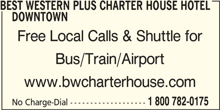 Best Western Plus (1-877-772-3297) - Display Ad - BEST WESTERN PLUS CHARTER HOUSE HOTEL DOWNTOWN Free Local Calls & Shuttle for www.bwcharterhouse.com Bus/Train/Airport No Charge-Dial ------------------- 1 800 782-0175