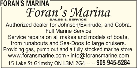 Foran's Marina (905-945-5284) - Display Ad - FORAN'S MARINA Authorized dealer for Johnson/Evinrude, and Cobra. Full Marine Service Service repairs on all makes and models of boats, from runabouts and Sea-Doos to large cruisers. Providing gas, pump out and a fully stocked marine store. 905 945-5284 15 Lake St Grimsby ON L3M 2G4 ----
