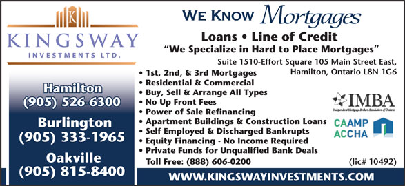 Kingsway Investment Ltd (905-526-6300) - Display Ad - We Know Mortgages Loans   Line of Credit We Specialize in Hard to Place Mortgages Suite 1510-Effort Square 105 Main Street East, Hamilton, Ontario L8N 1G6 1st, 2nd, & 3rd Mortgages Residential & Commercial Hamilton Buy, Sell & Arrange All Types No Up Front Fees (905) 526-6300 Power of Sale Refinancing Apartment Buildings & Construction Loans Burlington Self Employed & Discharged Bankrupts (905) 333-1965 Equity Financing - No Income Required Private Funds for Unqualified Bank Deals Oakville Toll Free: (888) 606-0200 (lic# 10492) (905) 815-8400 WWW.KINGSWAYINVESTMENTS.COM