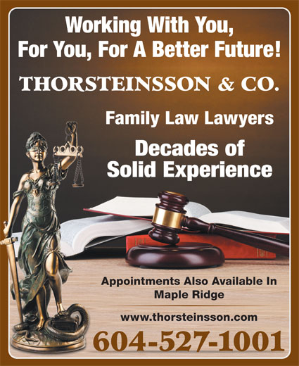 Thorsteinsson Jeffrey J (604-527-1001) - Display Ad - Working With You, For You, For A Better Future! THORSTEINSSON & CO. Family Law Lawyers Decades of Solid Experience Appointments Also Available In Maple Ridge www.thorsteinsson.com 604-527-1001
