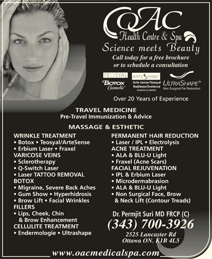 OAC Health Centre & Spa (613-260-5666) - Display Ad - Call today for a free brochureCall t or to schedule a consultationor to Non Surgical Fat Reduction Over 20 Years of Experience TRAVEL MEDICINETRAVEL MEDIC Pre-Travel Immunization & AdvicePre-Travel Immunization MASSAGE & ESTHETICMASSAGE & ESTH WRINKLE TREATMENT PERMANENT HAIR REDUCTIONWRINKLE TREATMENT PERM Botox   Teosyal/ArteSense Laser / IPL   Electrolysisotox   Teosyal/ArteSense Lase Erbium Laser   Fraxel ACNE TREATMENTrbium Laser   Fraxel ACNE VARICOSE VEINS ALA & BLU-U LightVARICOSE VEINS ALA Sclerotherapy Fraxel (Acne Scars)rotherapy Frax Q-Switch Laser FACIAL REJUVENATION  Q-Switch Laser FACIAL Laser TATTOO REMOVAL IPL & Erbium Laser  Laser TATTOO REMOVAL IPL BOTOX MicrodermabrasionBOTOX Micr Migraine, Severe Back Aches ALA & BLU-U Light  Migraine, Severe Back Aches ALA Gum Show   Hyperhidrosis Non Surgical Face, Brow  Gum Show   Hyperhidrosis Non Brow Lift   Facial Wrinkles & Neck Lift (Contour Treads)row Lift   Facial Wrinkles & Ne FILLERSFILLERS Lips, Cheek, Chin  Lips, Cheek, Chin Dr. Permjit Suri MD FRCP (C)Permjit Suri MD FRCP (C)Dr. & Brow Enhancement & Brow Enhancement (343) 700-3926(343) 700-3926 CELLULITE TREATMENT Endermologie   Ultrashape 2525 Lancaster Rd2525 Lancaster Rd Ottawa ON. K1B 4L5Ottawa ON. K1B 4L5 www.oacmedicalspa.comwww.oacmedicalspa.com