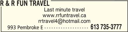 R & R Fun Travel (613-401-6553) - Display Ad - R & R FUN TRAVEL Last minute travel www.rrfuntravel.ca R & R FUN TRAVEL 613 735-3777 993 Pembroke E -------------------