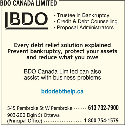 BDO Canada Limited (613-732-7900) - Display Ad - BDO CANADA LIMITED ! Trustee in Bankruptcy ! Credit & Debt Counselling ! Proposal Administrators Every debt relief solution explained Prevent bankruptcy, protect your assets and reduce what you owe BDO Canada Limited can also assist with business problems bdodebthelp.ca 545 Pembroke St W Pembroke ------ 613 732-7900 903-200 Elgin St Ottawa 1 800 754-1579 (Principal Office) -----------------