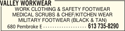 Valley Workwear (613-735-8290) - Display Ad - VALLEY WORKWEARVALLEY WORKWEAR VALLEY WORKWEAR WORK CLOTHING & SAFETY FOOTWEAR MEDICAL SCRUBS & CHEF/KITCHEN WEAR MILITARY FOOTWEAR (BLACK & TAN) 613 735-8290 680 Pembroke E ------------------- VALLEY WORKWEARVALLEY WORKWEAR VALLEY WORKWEAR WORK CLOTHING & SAFETY FOOTWEAR MEDICAL SCRUBS & CHEF/KITCHEN WEAR MILITARY FOOTWEAR (BLACK & TAN) 613 735-8290 680 Pembroke E -------------------