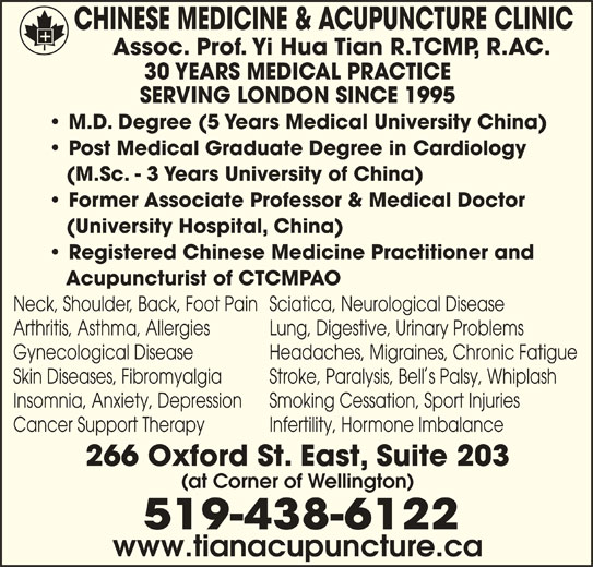 Chinese Medicine & Acupuncture Clinic (519-438-6122) - Display Ad - CHINESE MEDICINE & ACUPUNCTURE CLINIC Assoc. Prof. Yi Hua Tian R.TCMP, R.AC. 30 YEARS MEDICAL PRACTICE SERVING LONDON SINCE 1995 M.D. Degree (5 Years Medical University China) Post Medical Graduate Degree in Cardiology (M.Sc. - 3 Years University of China) Former Associate Professor & Medical Doctor (University Hospital, China) Registered Chinese Medicine Practitioner and Acupuncturist of CTCMPAO Neck, Shoulder, Back, Foot Pain Sciatica, Neurological Disease Arthritis, Asthma, Allergies Lung, Digestive, Urinary Problems Gynecological Disease Headaches, Migraines, Chronic Fatigue Skin Diseases, Fibromyalgia Stroke, Paralysis, Bells Palsy, Whiplash Insomnia, Anxiety, Depression Smoking Cessation, Sport Injuries Cancer Support Therapy Infertility, Hormone Imbalance 266 Oxford St. East, Suite 203 (at Corner of Wellington) 519-438-6122 www.tianacupuncture.ca