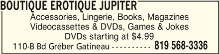 Boutique Erotique Jupiter (819-568-3336) - Display Ad - 110-B Bd Gréber Gatineau ---------- 819 568-3336 BOUTIQUE EROTIQUE JUPITERBOUTIQUE EROTIQUE JUPITER BOUTIQUE EROTIQUE JUPITER BOUTIQUE EROTIQUE JUPITERBOUTIQUE EROTIQUE JUPITER Accessories, Lingerie, Books, Magazines Videocassettes & DVDs, Games & Jokes DVDs starting at $4.99
