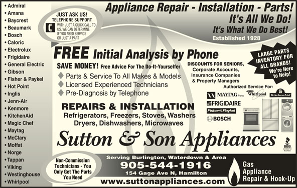 Sutton & Son Appliances (905-544-1916) - Display Ad - Admiral  Admiral Appliance Repair - Installation - Parts!Appliance Repair - Installation - Parts! Amana  Amana JUST ASK US! TELEPHONE SUPPORT Baycrest  Baycrest It's All We Do!It's All We Do! WITH JUST A QUICK CALL TO Beaumark  Beaumark US, WE CAN DETERMINE It's What We Do Best!It's What We Do Best! IF YOU NEED SERVICE Bosch  Bosch OR JUST A PART Established 1928Established 1928 Caloric  Caloric Electrolux  Electrolux LARGE PARTS FREE Initial Analysis by PhoneInitial Analysis by Phone Frigidaireidaire INVENTORY FOR DISCOUNTS FOR SENIORS, General Electric  General Electric SAVE MONEY! Free Advice For The Do-It-Yourselfer ALL BRANDS!We re Here Corporate Accounts, Gibson  Gibson Insurance Companies to Help! Parts & Service To All Makes & Models Fisher & Paykelisher & Paykel & Property Managers Licensed Experienced Technicians Authorized Service For: For: Hot Point  Hot Point Pre-Diagnosis by Telephone Inglis  Inglis Jenn-Airenn-Air REPAIRS & INSTALLATION Kenmoreenmore KitchenAid  KitchenAid Refrigerators, Freezers, Stoves, Washers Magic Chef  Magic Chef Dryers, Dishwashers, Microwaves Maytag  Maytag McClary  McClary Sutton & Son Appliances Moffat  Moffat Norge  Norge Serving Burlington, Waterdown & AreaServing Burlington, Waterdown & Area Tappan  Tappan Non-Commission Gas Technicians - You 905-544-1916905-544-1916 Viking  Viking Only Get The Parts Appliance 154 Gage Ave N, Hamilton154 Gage Ave N, Hamilton Westinghouse  Westinghouse You Need Repair & Hook-Up Whirlpool         Whirlpool www.suttonappliances.com
