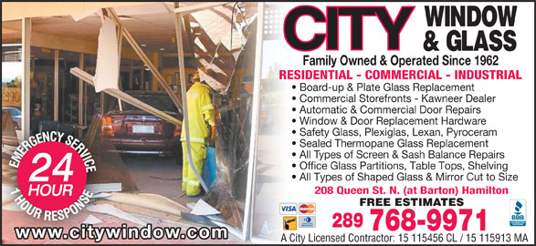 City Window & Glass (905-525-7470) - Display Ad - Family Owned & Operated Since 1962 RESIDENTIAL - COMMERCIAL - INDUSTRIAL Board-up & Plate Glass Replacement Commercial Storefronts - Kawneer Dealer Automatic & Commercial Door Repairs Window & Door Replacement Hardware Safety Glass, Plexiglas, Lexan, Pyroceram Sealed Thermopane Glass Replacement All Types of Screen & Sash Balance Repairs Office Glass Partitions, Table Tops, Shelving All Types of Shaped Glass & Mirror Cut to Size 208 Queen St. N. (at Barton) Hamilton FREE ESTIMATES 289 768-9971 www.citywindow.com A City Licensed Contractor: 15 115456 CL / 15 115913 MA