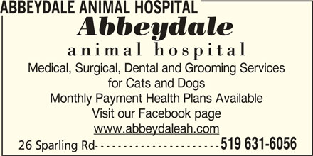 Abbeydale Animal Hospital (519-631-6056) - Display Ad - ABBEYDALE ANIMAL HOSPITAL Medical, Surgical, Dental and Grooming Services for Cats and Dogs Monthly Payment Health Plans Available Visit our Facebook page www.abbeydaleah.com 519 631-6056 26 Sparling Rd----------------------