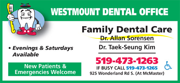 Westmount Dental Office (519-473-1263) - Display Ad - WESTMOUNT DENTAL OFFICEW Dr. Allan Sorensen Dr. Taek-Seung Kim Evenings & Saturdays Available 519-473-1263 New Patients & IF BUSY CALL 519-473-1265 Emergencies Welcome 925 Wonderland Rd S. (At McMaster) Family Dental Care