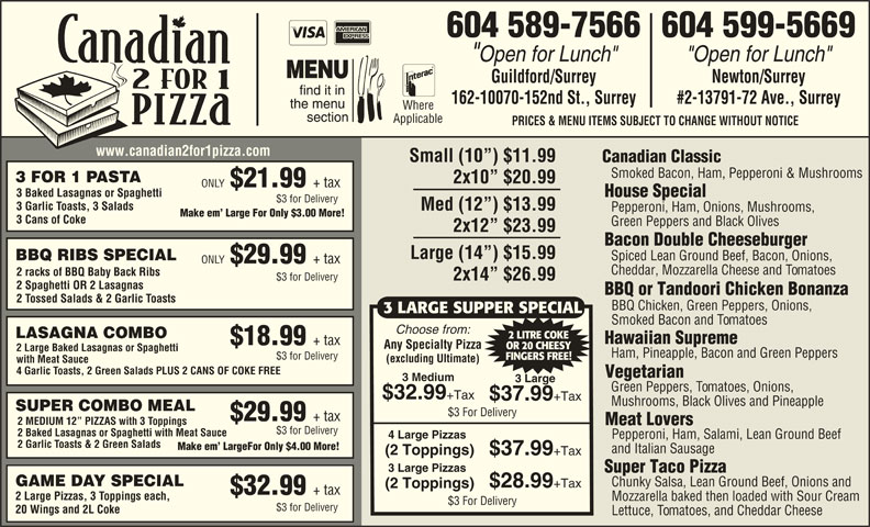 """Canadian 2 for 1 Pizza (604-589-7566) - Display Ad - 604 589-7566604 599-5669 """"Open for Lunch"""" Guildford/Surrey Newton/Surrey 162-10070-152nd St., Surrey #2-13791-72 Ave., Surrey Where Applicable PRICES & MENU ITEMS SUBJECT TO CHANGE WITHOUT NOTICE www.canadian2for1pizza.com Small (10 ) $11.99 Canadian Classic Smoked Bacon, Ham, Pepperoni & Mushrooms 3 FOR 1 PASTA 2x10  $20.99 ONLY $21.99 + tax 3 Baked Lasagnas or Spaghetti House Special $3 for Delivery 3 Garlic Toasts, 3 Salads Med (12 ) $13.99 Pepperoni, Ham, Onions, Mushrooms, Make em  Large For Only $3.00 More! 3 Cans of Coke Green Peppers and Black Olives 2x12  $23.99 Bacon Double Cheeseburger Large (14 ) $15.99 Spiced Lean Ground Beef, Bacon, Onions, BBQ RIBS SPECIAL ONLY $29.99 + tax Cheddar, Mozzarella Cheese and Tomatoes 2 racks of BBQ Baby Back Ribs 2x14  $26.99 $3 for Delivery 2 Spaghetti OR 2 Lasagnas BBQ or Tandoori Chicken Bonanza 2 Tossed Salads & 2 Garlic Toasts BBQ Chicken, Green Peppers, Onions, 3 LARGE SUPPER SPECIAL Super Taco Pizza GAME DAY SPECIAL Chunky Salsa, Lean Ground Beef, Onions and $28.99 Smoked Bacon and Tomatoes Choose from: LASAGNA COMBO 2 LITRE COKE Hawaiian Supreme +Tax (2 Toppings) $32.99 + tax 2 Large Pizzas, 3 Toppings each, Mozzarella baked then loaded with Sour Cream $3 For Delivery $3 for Delivery 20 Wings and 2L Coke $18.99 + tax Any Specialty Pizza OR 20 CHEESY 2 Large Baked Lasagnas or Spaghetti Ham, Pineapple, Bacon and Green Peppers $3 for Delivery FINGERS FREE! (excluding Ultimate) with Meat Sauce 4 Garlic Toasts, 2 Green Salads PLUS 2 CANS OF COKE FREE Vegetarian 3 Medium 3 Large Green Peppers, Tomatoes, Onions, $32.99 +Tax $37.99 +Tax Mushrooms, Black Olives and Pineapple SUPER COMBO MEAL $3 For Delivery $29.99 + tax 2 MEDIUM 12  PIZZAS with 3 Toppings Meat Lovers $3 for Delivery 2 Baked Lasagnas or Spaghetti with Meat Sauce 4 Large Pizzas Pepperoni, Ham, Salami, Lean Ground Beef 2 Garlic Toasts & 2 Green Salads Make em  LargeFor Only $4.00 More! and Italian Sausage ("""