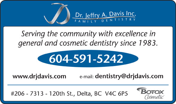Davis Jeffry A Dr Inc (604-591-5242) - Display Ad - e-mail: www.drjdavis.com #206 - 7313 - 120th St., Delta, BC  V4C 6P5 Inc.FAMILYDENTISTRY Dr.Jeffry A.Davis Serving the community with excellence in general and cosmetic dentistry since 1983. 604-591-5242