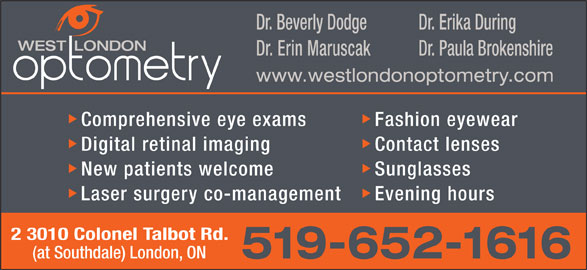 West London Optometry (519-652-1616) - Display Ad - Dr. Beverly Dodge Dr. Erika During Dr. Erin Maruscak Dr. Paula Brokenshire Comprehensive eye exams Fashion eyewear Digital retinal imaging Contact lenses New patients welcome Sunglasses Laser surgery co-management Evening hours 2 3010 Colonel Talbot Rd. (at Southdale) London, ON