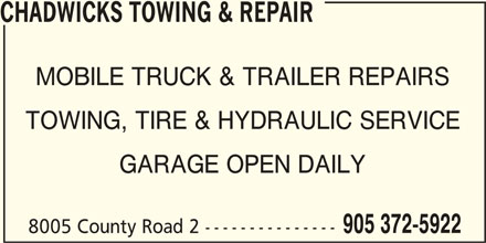 Chadwicks Towing & Repair (905-372-5922) - Display Ad - CHADWICKS TOWING & REPAIR MOBILE TRUCK & TRAILER REPAIRS TOWING, TIRE & HYDRAULIC SERVICE GARAGE OPEN DAILY 905 372-5922 8005 County Road 2 ---------------