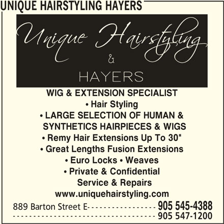 """Unique Hairstyling Hayers (905-545-4388) - Display Ad - UNIQUE HAIRSTYLING HAYERS WIG & EXTENSION SPECIALISTWIG & EXTENSION SPECIALIST Hair Styling LARGE SELECTION OF HUMAN & SYNTHETICS HAIRPIECES & WIGS  SYNTHETICS HAIRPIECES & WIGS Remy Hair Extensions Up To 30"""" ! Great Lengths Fusion Extensions ! Euro Locks ! Weaves ! Private & Confidential Service & Repairs www.uniquehairstyling.com 889 Barton Street E----------------- 905 545-4388 ----------------------------------- 905 547-1200 UNIQUE HAIRSTYLING HAYERS WIG & EXTENSION SPECIALISTWIG & EXTENSION SPECIALIST Hair Styling LARGE SELECTION OF HUMAN & SYNTHETICS HAIRPIECES & WIGS  SYNTHETICS HAIRPIECES & WIGS Remy Hair Extensions Up To 30"""" ! Great Lengths Fusion Extensions ! Euro Locks ! Weaves ! Private & Confidential Service & Repairs www.uniquehairstyling.com 889 Barton Street E----------------- 905 545-4388 ----------------------------------- 905 547-1200"""