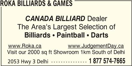 Roka Billiards & Games (519-582-4244) - Display Ad - ROKA BILLIARDS & GAMES CANADA BILLIARD Dealer The Area's Largest Selection of Billiards ! Paintball ! Darts www.Roka.cawww.JudgementDay.ca Visit our 2000 sq ft Showroom 1km South of Delhi 1 877 574-7665 2053 Hwy 3 Delhi  ---------------