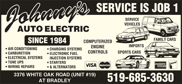 Johnny's Auto Electric (519-685-3630) - Display Ad - SERVICE IS JOB 1 SERVICESERVICE VEHICLESVEHICLES FAMILY CARSFAMILY CARS COMPUTERIZED IMPORTSIMPORTS ENGINE AIR CONDITIONING CHARGING SYSTEMS CONTROLS SPORTS CARSSPORTS CARS CARBURETION ELECTRONIC FUEL ELECTRICAL SYSTEMS INJECTION SYSTEMS TUNE UPS STARTERS WIRING REPAIRS & ALTERNATORS 3376 WHITE OAK ROAD (UNIT #19) 519-685-3630 AT BRADLEY