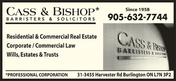 Cass & Bishop (905-632-7744) - Display Ad - 905-632-7744 Residential & Commercial Real Estate Corporate / Commercial Law Wills, Estates & Trusts 31-3455 Harvester Rd Burlington ON L7N 3P2*PROFESSIONAL CORPORATION Since 1958