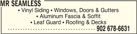 Mr Seamless Inc (902-678-6631) - Display Ad - MR SEAMLESSMR SEAMLESS MR SEAMLESS  Vinyl Siding  Windows, Doors & Gutters  Aluminum Fascia & Soffit  Leaf Guard  Roofing & Decks ----------------------------------- 902 678-6631