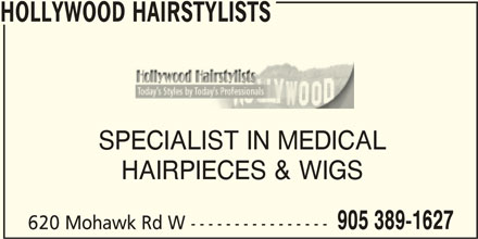 Hollywood Hairstylists (905-389-1627) - Display Ad - HOLLYWOOD HAIRSTYLISTS SPECIALIST IN MEDICALSPECIALIST IN MEDICAL HAIRPIECES & WIGS 905 389-1627 620 Mohawk Rd W ---------------- HOLLYWOOD HAIRSTYLISTS SPECIALIST IN MEDICALSPECIALIST IN MEDICAL HAIRPIECES & WIGS 905 389-1627 620 Mohawk Rd W ----------------