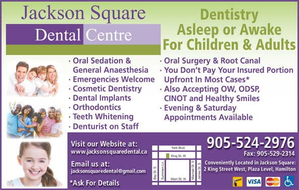Jackson Square Dental Centre (905-524-2976) - Display Ad - · You Don t Pay Your Insured Portion · Evening & Saturday · Teeth Whitening Appointments Available · Denturist on Staff Visit our Website at: 905-524-2976 www.jacksonsquaredental.ca Fax: 905-529-2314 King St. W Conveniently Located in Jackson Square: Email us at: 2 King Street West, Plaza Level, Hamilton James St. SBay St. SYork Blvd.Summers Ln. Macnab St. S Main St. W *Ask For Details · Emergencies Welcome Upfront In Most Cases* · Cosmetic Dentistry ·Also Accepting OW, ODSP, · Dental Implants CINOT and Healthy Smiles · Orthodontics General Anaesthesia Jackson Square Dentistry Asleep or Awake Dental Centre For Children & Adults · Oral Surgery & Root Canal· Oral Sedation &
