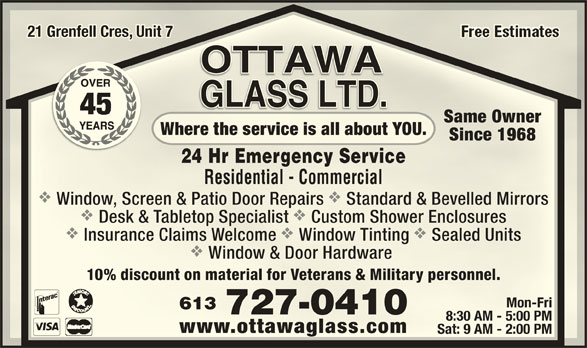 Ottawa Glass Ltd (613-727-0410) - Display Ad - Sat: 9 AM - 2:00 PMSat: 9 AM - 2:00 PM Sealed Units Window & Door Hardware Window & Door Hardware 10% discount on material for Veterans & Military personnel.10% discount on material for Veterans & Military personnel. Mon-FriMon-Fri 613613 727-0410727-0410 8:30 AM - 5:00 PM8:30 AM - 5:00 PM www.ottawaglass.comwww.ottawaglass.com 21 Grenfell Cres, Unit 721 Grenfell Cres, Unit 7 Same OwnerSame Owner Where the service is all about YOU.Where the service is all about YOU. Since 1968Since 1968 24 Hr Emergency Service24 Hr Emergency Service Residential - CommercialResidential - Commercial vv Window, Screen & Patio Door Repairs Standard & Bevelled MirrorsWindow, Screen & Patio Door Repairs Standard & Bevelled Mirrors vv Desk & Tabletop Specialist Custom Shower EnclosuresDesk & Tabletop Specialist Custom Shower Enclosures vvv Insurance Claims Welcome Window Tinting Sealed UnitsInsurance Claims Welcome Window Tinting
