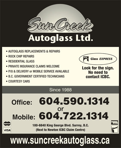 SunCreek Auto Glass Ltd (604-590-1314) - Display Ad - AUTOGLASS REPLACEMENTS & REPAIRS ROCK CHIP REPAIRS RESIDENTIAL GLASS PRIVATE INSURANCE CLAIMS WELCOME Look for the sign. P/U & DELIVERY or MOBILE SERVICE AVAILABLE No need to B.C. GOVERNMENT CERTIFIED TECHNICIANS contact ICBC. COURTESY CARS Since 1988 Office: 604.590.1314 or Mobile: 604.722.1314 100-6840 King George Blvd. Surrey, B.C. (Next to Newton ICBC Claim Centre) www.suncreekautoglass.ca