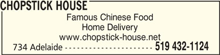 Chopstick House (519-432-1124) - Display Ad - www.chopstick-house.net Home Delivery 519 432-1124 734 Adelaide ---------------------- CHOPSTICK HOUSECHOPSTICK HOUSE CHOPSTICK HOUSE Famous Chinese Food