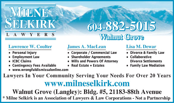 Milne Selkirk Lawyers (604-882-5015) - Display Ad - 604-882-5015 LA WYER Walnut Grove Lawrence W. Coulter James A. MacLean Lisa M. Dewar Personal Injury Corporate / Commercial Law Divorce & Family Law Employment Law Shareholder Agreements Collaborative ICBC Claims Wills and Powers Of Attorney Divorce Settlements Contingency Fees Available Real Estate   Estates Family Law Mediation www.wrongfuldismissalonline.com Lawyers In Your Community Serving Your Needs For Over 20 Years www.milneselkirk.com Walnut Grove (Langley): Bldg. #5, 21183-88th Avenue * Milne Selkirk is an Association of Lawyers & Law Corporations - Not a Partnership